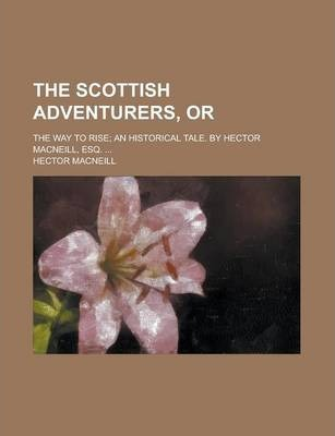The Scottish Adventurers, Or; The Way to Rise; An Historical Tale. by Hector MacNeill, Esq. ...