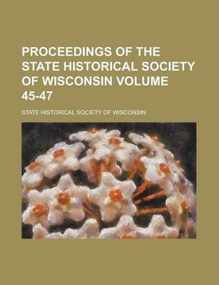 Proceedings of the State Historical Society of Wisconsin Volume 45-47
