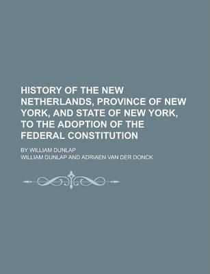History of the New Netherlands, Province of New York, and State of New York, to the Adoption of the Federal Constitution; By William Dunlap