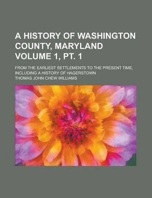 A History of Washington County, Maryland; From the Earliest Settlements to the Present Time, Including a History of Hagerstown Volume 1, PT. 1