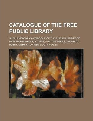 Catalogue of the Free Public Library; Supplementary Catalogue of the Public Library of New South Wales, Sydney, for the Years, 1888-1910 ...