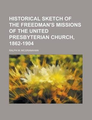 Historical Sketch of the Freedman's Missions of the United Presbyterian Church, 1862-1904