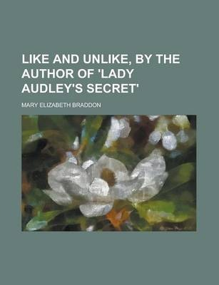 Like and Unlike, by the Author of 'Lady Audley's Secret'