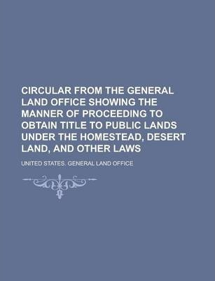 Circular from the General Land Office Showing the Manner of Proceeding to Obtain Title to Public Lands Under the Homestead, Desert Land, and Other Laws