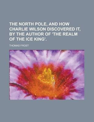 The North Pole, and How Charlie Wilson Discovered It, by the Author of 'The Realm of the Ice King'