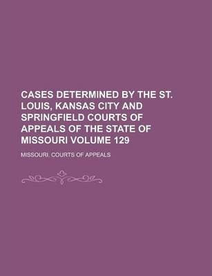 Cases Determined by the St. Louis, Kansas City and Springfield Courts of Appeals of the State of Missouri Volume 129