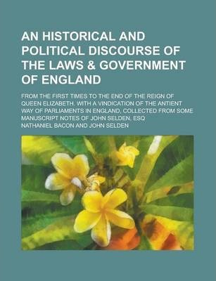 An Historical and Political Discourse of the Laws & Government of England; From the First Times to the End of the Reign of Queen Elizabeth. with a Vindication of the Antient Way of Parliaments in England, Collected from Some Manuscript