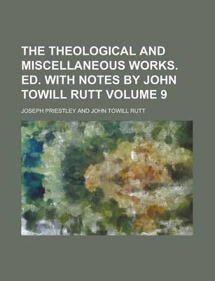 The Theological and Miscellaneous Works. Ed. with Notes by John Towill Rutt Volume 9