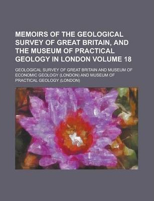 Memoirs of the Geological Survey of Great Britain, and the Museum of Practical Geology in London Volume 18