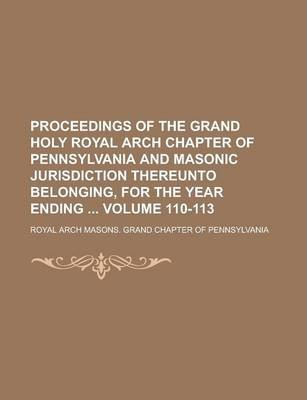 Proceedings of the Grand Holy Royal Arch Chapter of Pennsylvania and Masonic Jurisdiction Thereunto Belonging, for the Year Ending Volume 110-113
