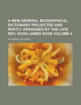 A New General Biographical Dictionary Projected and Partly Arranged by the Late REV. Hugh James Rose; In Twelve Volumes Volume 4