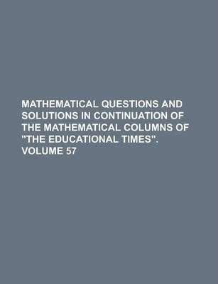 "Mathematical Questions and Solutions in Continuation of the Mathematical Columns of ""The Educational Times"" Volume 57"