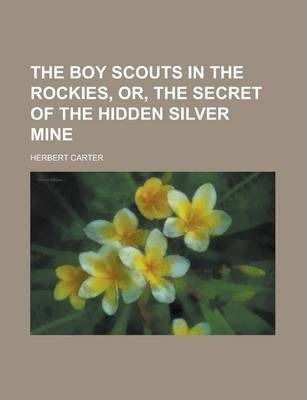 The Boy Scouts in the Rockies, Or, the Secret of the Hidden Silver Mine