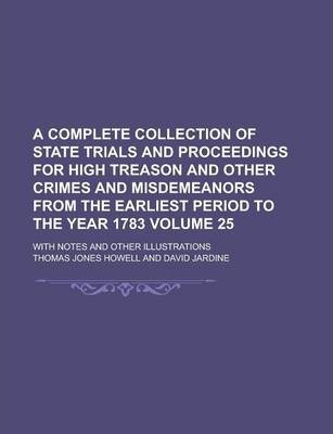 A Complete Collection of State Trials and Proceedings for High Treason and Other Crimes and Misdemeanors from the Earliest Period to the Year 1783; With Notes and Other Illustrations Volume 25