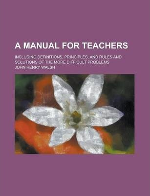 A Manual for Teachers; Including Definitions, Principles, and Rules and Solutions of the More Difficult Problems