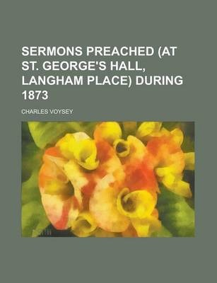 Sermons Preached (at St. George's Hall, Langham Place) During 1873