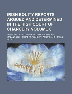 Irish Equity Reports Argued and Determined in the High Court of Chancery; The Rolls Court, and the Equity Exchequer Volume 6