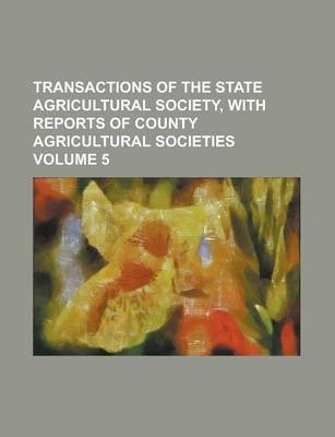 Transactions of the State Agricultural Society, with Reports of County Agricultural Societies Volume 5