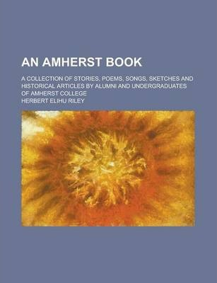 An Amherst Book; A Collection of Stories, Poems, Songs, Sketches and Historical Articles by Alumni and Undergraduates of Amherst College