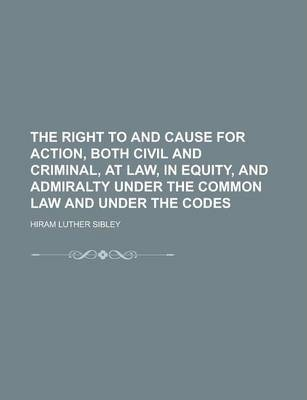 The Right to and Cause for Action, Both Civil and Criminal, at Law, in Equity, and Admiralty Under the Common Law and Under the Codes