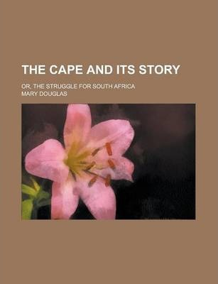 The Cape and Its Story; Or, the Struggle for South Africa