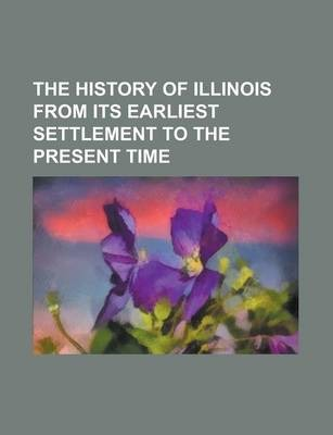 The History of Illinois from Its Earliest Settlement to the Present Time