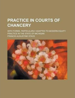 Practice in Courts of Chancery; With Forms, Particularly Adapted to Modern Equity Practice in the State of Michigan