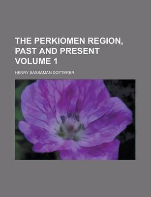 The Perkiomen Region, Past and Present Volume 1
