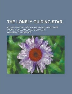 The Lonely Guiding Star; A Legend of the Pyrenean Mountains and Other Poems, Miscellaneous and Dramatic