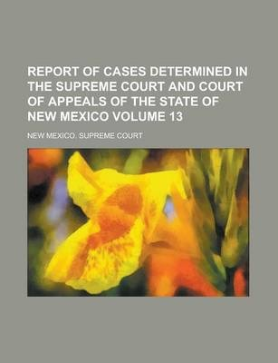 Report of Cases Determined in the Supreme Court and Court of Appeals of the State of New Mexico Volume 13