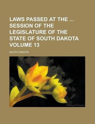 Laws Passed at the Session of the Legislature of the State of South Dakota Volume 13