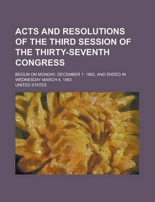Acts and Resolutions of the Third Session of the Thirty-Seventh Congress; Begun on Monday, December 1, 1862, and Ended in Wednesday March 4, 1863