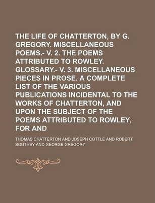 The Life of Thomas Chatterton, by G. Gregory. Miscellaneous Poems.- V. 2. the Poems Attributed to Rowley. Glossary.- V. 3. Miscellaneous Pieces in Prose. a Complete List of the Various Publications Incidental to the Works of Chatterton,