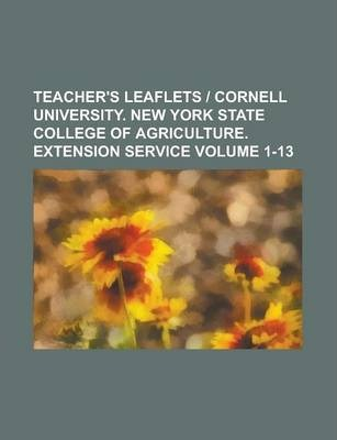 Teacher's Leaflets - Cornell University. New York State College of Agriculture. Extension Service Volume 1-13