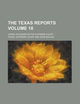 The Texas Reports; Cases Adjudged in the Supreme Court ... Volume 18