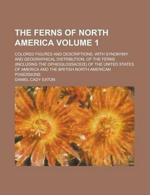 The Ferns of North America; Colored Figures and Descriptions, with Synonymy and Geographical Distribution, of the Ferns (Including the Ophioglossace ) of the United States of America and the British North American Posessions Volume 1