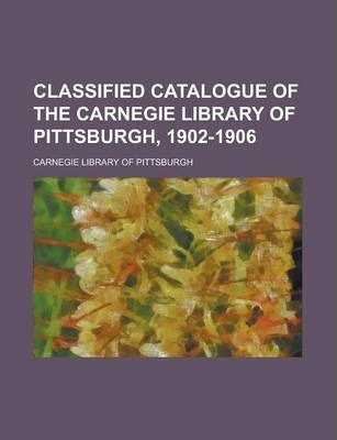 Classified Catalogue of the Carnegie Library of Pittsburgh, 1902-1906