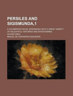 Persiles and Sigismunda,1; A Celebrated Novel Intermixed with a Great Variety of Delightful Histories and Entertaining Adventures