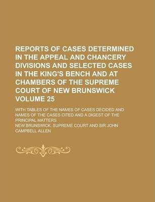 Reports of Cases Determined in the Appeal and Chancery Divisions and Selected Cases in the King's Bench and at Chambers of the Supreme Court of New Brunswick; With Tables of the Names of Cases Decided and Names of the Cases Volume 25