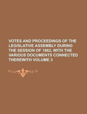 Votes and Proceedings of the Legislative Assembly During the Session of 1862, with the Various Documents Connected Therewith Volume 3