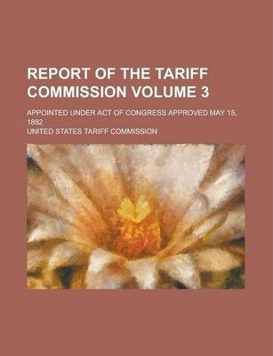 Report of the Tariff Commission; Appointed Under Act of Congress Approved May 15, 1882 Volume 3