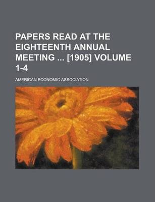 Papers Read at the Eighteenth Annual Meeting [1905] Volume 1-4