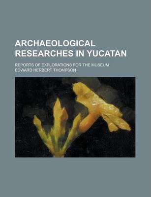 Archaeological Researches in Yucatan; Reports of Explorations for the Museum