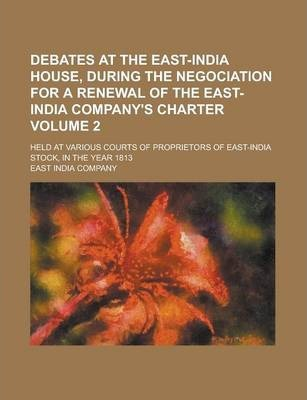 Debates at the East-India House, During the Negociation for a Renewal of the East-India Company's Charter; Held at Various Courts of Proprietors of East-India Stock, in the Year 1813 Volume 2