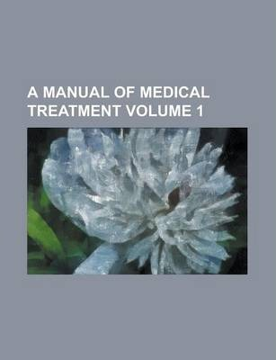 A Manual of Medical Treatment Volume 1