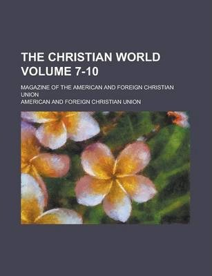 The Christian World; Magazine of the American and Foreign Christian Union Volume 7-10