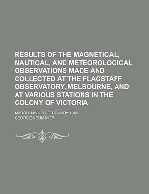 Results of the Magnetical, Nautical, and Meteorological Observations Made and Collected at the Flagstaff Observatory, Melbourne, and at Various Stations in the Colony of Victoria; March 1858, to February 1859