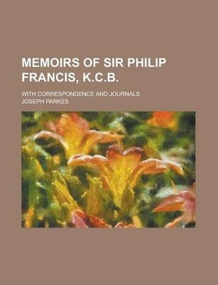 Memoirs of Sir Philip Francis, K.C.B; With Correspondence and Journals Volume 2