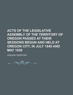 Acts of the Legislative Assembly of the Territory of Oregon Passed at Their Sessions Begun and Held at Oregon City, in July 1849 and May 1850