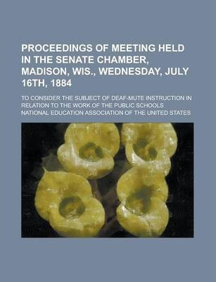 Proceedings of Meeting Held in the Senate Chamber, Madison, Wis., Wednesday, July 16th, 1884; To Consider the Subject of Deaf-Mute Instruction in Relation to the Work of the Public Schools